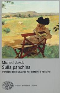 Libro Sulla panchina. Percorsi dello sguardo nei giardini e nell'arte Michael Jakob