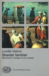 Foto Cover di Stranieri familiari. Musulmani in Europa (XVI-XVIII secolo), Libro di Lucette Valensi, edito da Einaudi