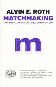 Libro Matchmaking. La scienza economica del dare a ciascuno il suo Alvin E. Roth