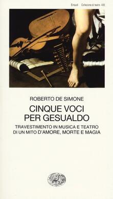 Cinque voci per Gesualdo. Travestimento in musica e teatro di un mito d'amore, morte e magia - Roberto De Simone - copertina