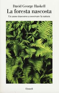 Foto Cover di La foresta nascosta. Un anno trascorso a osservare la natura, Libro di David G. Haskell, edito da Einaudi