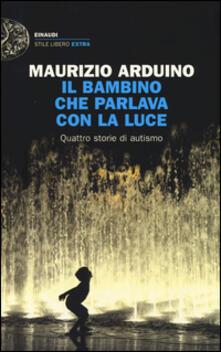 Il bambino che parlava con la luce. Quattro storie di autismo - Maurizio Arduino - copertina