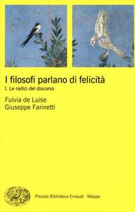 I filosofi parlano di felicità. Vol. 1: Le radici del discorso. - Fulvia De Luise,Giuseppe Farinetti - copertina