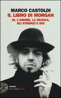 Il Il libro di Morgan. Io, l'amore, la musica, gli stronzi e Dio - Castoldi Marco Morgan - wuz.it