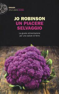 Libro Un piacere selvaggio. La giusta alimentazione per una salute di ferro Jo Robinson