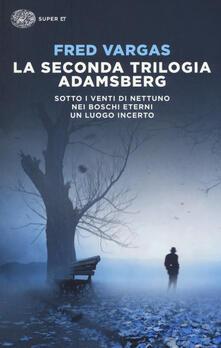 La seconda trilogia Adamsberg: Sotto i venti di Nettuno-Nei boschi eterni-Un luogo incerto - Fred Vargas - copertina