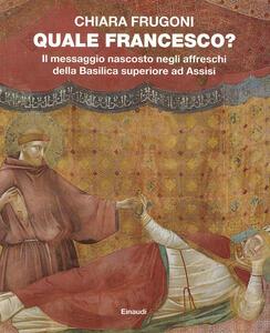 Quale Francesco? Il messaggio nascosto negli affreschi della Basilica superiore di Assisi - Chiara Frugoni - copertina