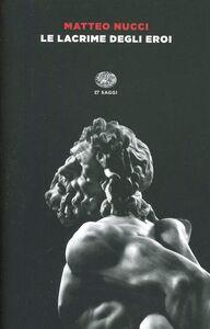 Foto Cover di Le lacrime degli eroi, Libro di Matteo Nucci, edito da Einaudi