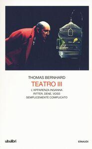 Libro Teatro. Vol. 3: L'apparenza inganna-Ritter Dene Voss-Semplicemente complicato. Thomas Bernhard