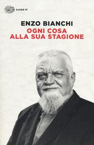 Libro Ogni cosa alla sua stagione Enzo Bianchi