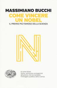 Come vincere un Nobel. Il premio più famoso della scienza - Massimiano Bucchi - copertina