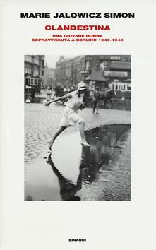 Clandestina. Una giovane donna sopravvissuta a Berlino (1940-1945) - Marie Jalowicz Simon - copertina