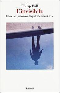 Libro L' invisibile. Il fascino pericoloso di quel che non si vede Philip Ball