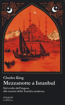Mezzanotte a Istanbul. Dal crollo dell'impero alla nascita della Turchia moderna - Charles King - copertina