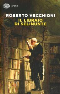 Libro Il libraio di Selinunte Roberto Vecchioni