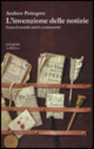 L' invenzione delle notizie. Come il mondo conobbe se stesso - Andrew Pettegree - copertina