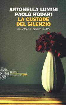 La custode del silenzio. «Io, Antonella, eremita di città» - Antonella Lumini,Paolo Rodari - copertina