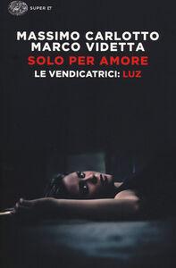 Libro Solo per amore. Le vendicatrici: Luz Massimo Carlotto , Marco Videtta