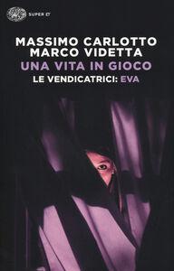 Foto Cover di Una vita in gioco. Le vendicatrici: Eva, Libro di Massimo Carlotto,Marco Videtta, edito da Einaudi