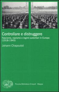 Foto Cover di Controllare e distruggere. Fascismo, nazismo e regimi autoritari in Europa (1918-1945), Libro di Johann Chapoutot, edito da Einaudi