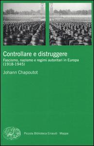Libro Controllare e distruggere. Fascismo, nazismo e regimi autoritari in Europa (1918-1945) Johann Chapoutot