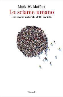 Lo sciame umano. Una storia naturale delle società - Mark W. Moffett - copertina