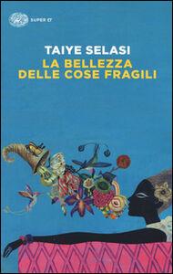 Foto Cover di La bellezza delle cose fragili, Libro di Taiye Selasi, edito da Einaudi