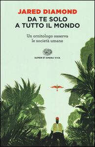 Libro Da te solo a tutto il mondo. Un ornitologo osserva le società umane Jared Diamond