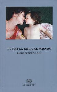 Libro Tu sei la sola al mondo. Storie di madri e di figlie