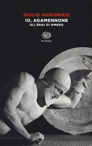 Libro Io, Agamennone. Gli eroi di Omero Giulio Guidorizzi