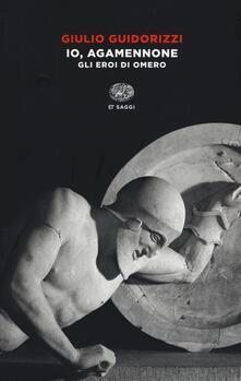 Io, Agamennone. Gli eroi di Omero - Giulio Guidorizzi - copertina