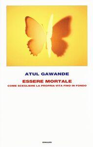 Foto Cover di Essere mortale. Come scegliere la propria vita fino in fondo, Libro di Atul Gawande, edito da Einaudi