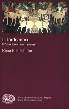 Il tardoantico. Il dio unico e i molti sovrani - Rene Pfeilschifter - copertina