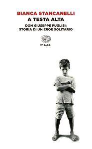 Foto Cover di A testa alta. Don Giuseppe Puglisi: storia di un eroe solitario, Libro di Bianca Stancanelli, edito da Einaudi