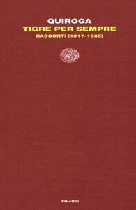 Foto Cover di Tigre per sempre. Racconti (1917-1935), Libro di Horacio Quiroga, edito da Einaudi