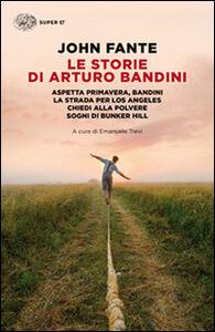 Libro Le storie di Arturo Bandini: Aspetta primavera, Bandini-La strada per Los Angeles-Chiedi alla polvere-Sogni di Bunker Hill John Fante