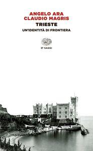 Foto Cover di Trieste. Un'identità di frontiera, Libro di Angelo Ara,Claudio Magris, edito da Einaudi