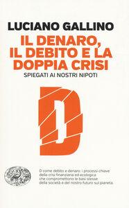 Foto Cover di Il denaro, il debito e la doppia crisi spiegati ai nostri nipoti, Libro di Luciano Gallino, edito da Einaudi