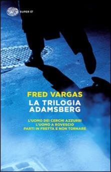 La trilogia Adamsberg: L'uomo dei cerchi azzurri-L'uomo a rovescio-Parti in fretta e non tornare - Fred Vargas - copertina