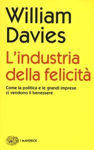 Libro L' industria della felicità. Come la politica e le grandi imprese ci vendono il benessere William Davies