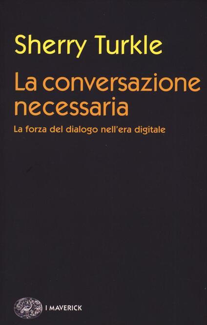 La conversazione necessaria. La forza del dialogo nell'era digitale - Sherry Turkle - copertina