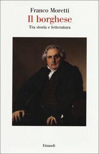 Libro Il borghese. Tra storia e letteratura Franco Moretti