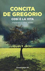 Foto Cover di Così è la vita. Imparare a dirsi addio, Libro di Concita De Gregorio, edito da Einaudi