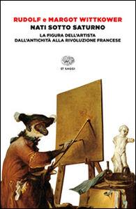 Libro Nati sotto Saturno. La figura dell'artista dall'antichità alla Rivoluzione francese Rudolf Wittkower , Margot Wittkower