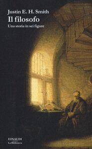 Libro Il filosofo. Una storia in sei figure Justin E. H. Smith