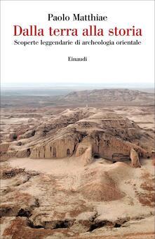 Dalla terra alla storia. Scoperte leggendarie di archeologia orientale - Paolo Matthiae - copertina