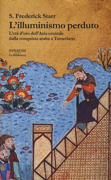 Voluntariadobaleares2014.es L' illuminismo perduto. L'età d'oro dell'Asia centrale dalla conquista araba a Tamerlano Image