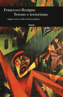 Terrore e terrorismo. Saggio storico sulla violenza politica - Francesco Benigno - copertina