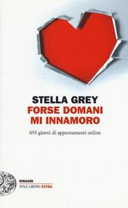 Libro Forse domani m'innamoro. 693 giorni di appuntamenti online Stella Grey