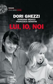 Lui, io, noi - Dori Ghezzi,Giordano Meacci,Francesca Serafini - copertina